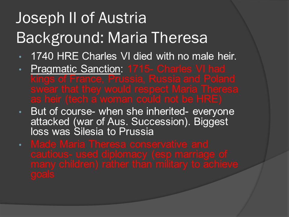 Joseph II of Austria Background: Maria Theresa 1740 HRE Charles VI died with no male heir. Pragmatic Sanction: 1715- Charles VI had kings of France, P