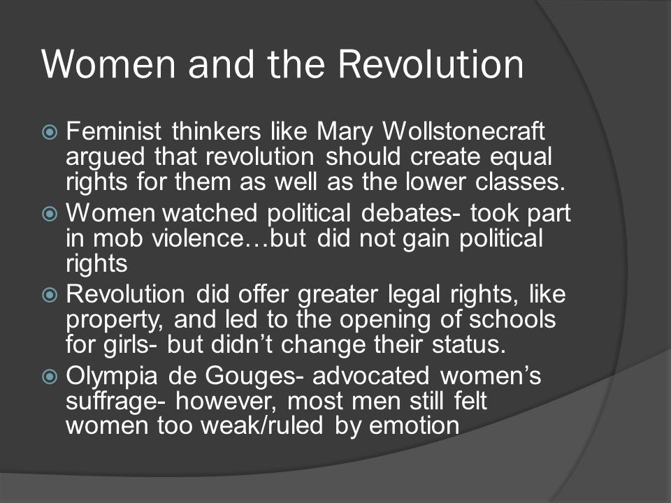 Women and the Revolution  Feminist thinkers like Mary Wollstonecraft argued that revolution should create equal rights for them as well as the lower
