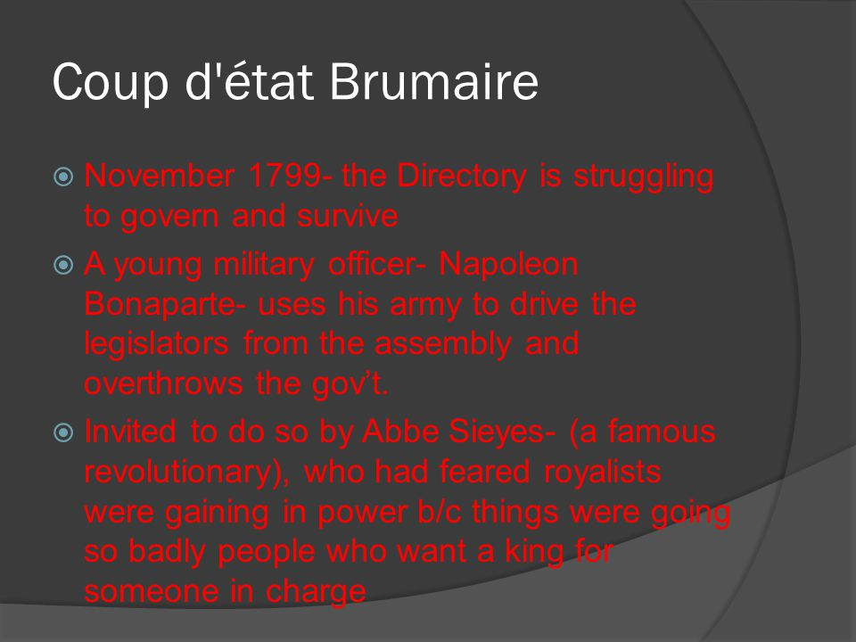 Coup d'état Brumaire  November 1799- the Directory is struggling to govern and survive  A young military officer- Napoleon Bonaparte- uses his army