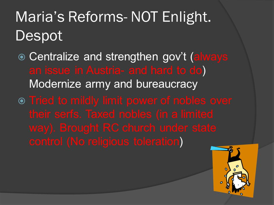 Maria's Reforms- NOT Enlight. Despot  Centralize and strengthen gov't (always an issue in Austria- and hard to do) Modernize army and bureaucracy  T