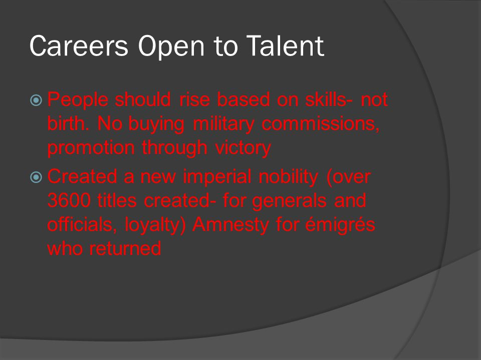 Careers Open to Talent  People should rise based on skills- not birth. No buying military commissions, promotion through victory  Created a new impe