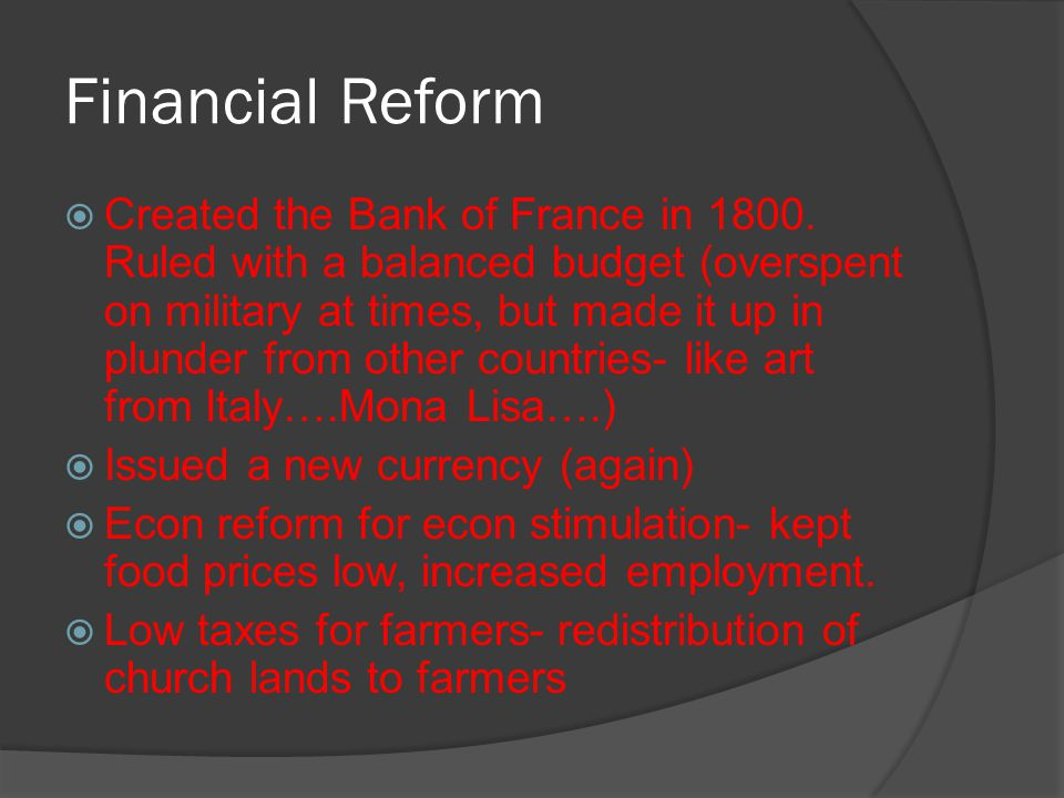 Financial Reform  Created the Bank of France in 1800. Ruled with a balanced budget (overspent on military at times, but made it up in plunder from ot