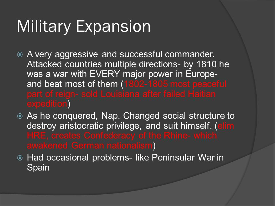 Military Expansion  A very aggressive and successful commander. Attacked countries multiple directions- by 1810 he was a war with EVERY major power i