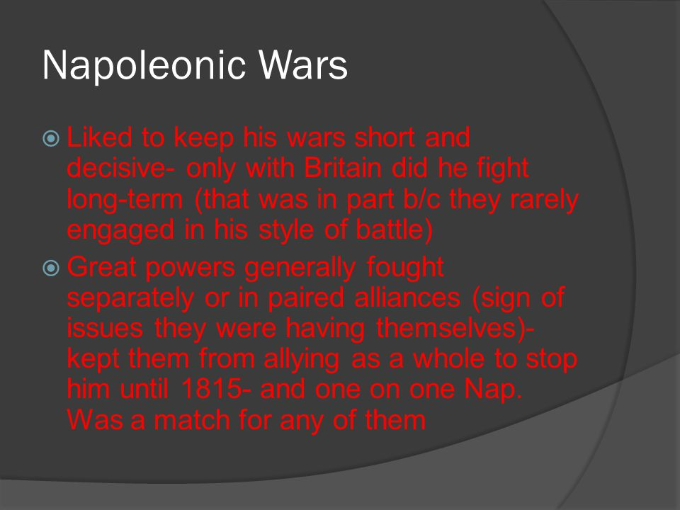 Napoleonic Wars  Liked to keep his wars short and decisive- only with Britain did he fight long-term (that was in part b/c they rarely engaged in his