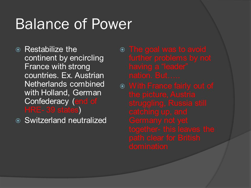 Balance of Power  Restabilize the continent by encircling France with strong countries. Ex. Austrian Netherlands combined with Holland, German Confed