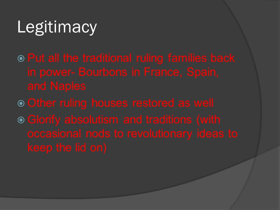 Legitimacy  Put all the traditional ruling families back in power- Bourbons in France, Spain, and Naples  Other ruling houses restored as well  Glo