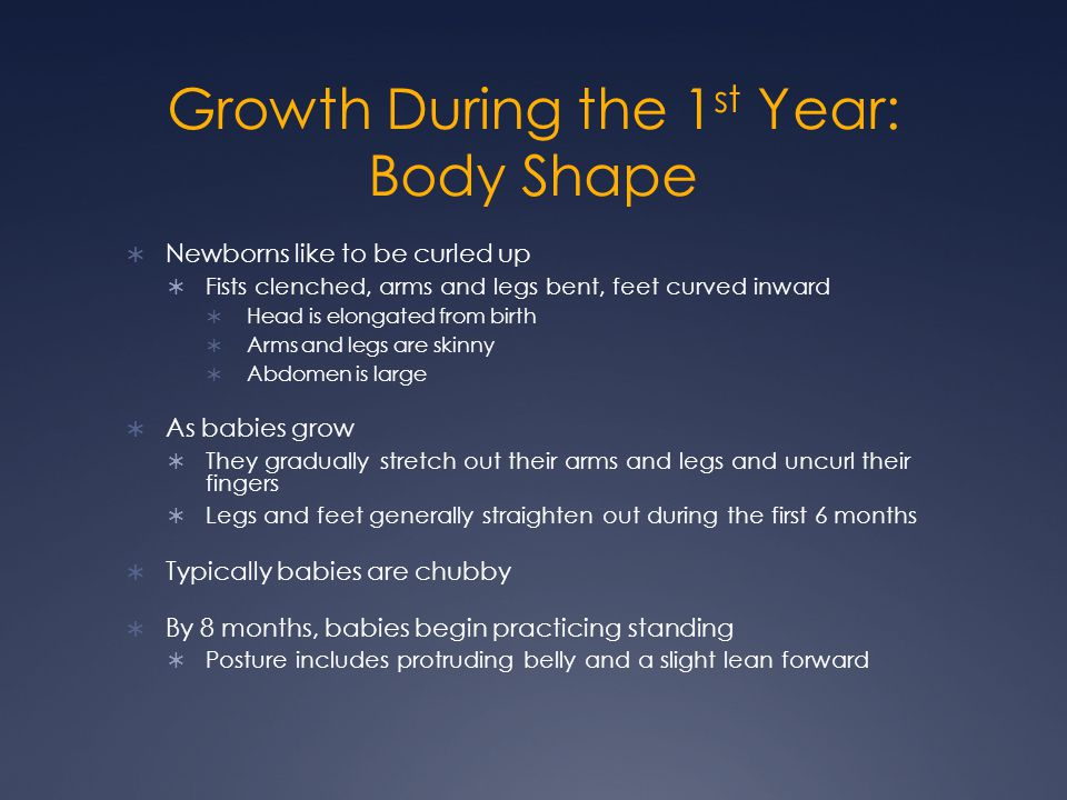 Growth During the 1 st Year: Body Shape  Newborns like to be curled up  Fists clenched, arms and legs bent, feet curved inward  Head is elongated f