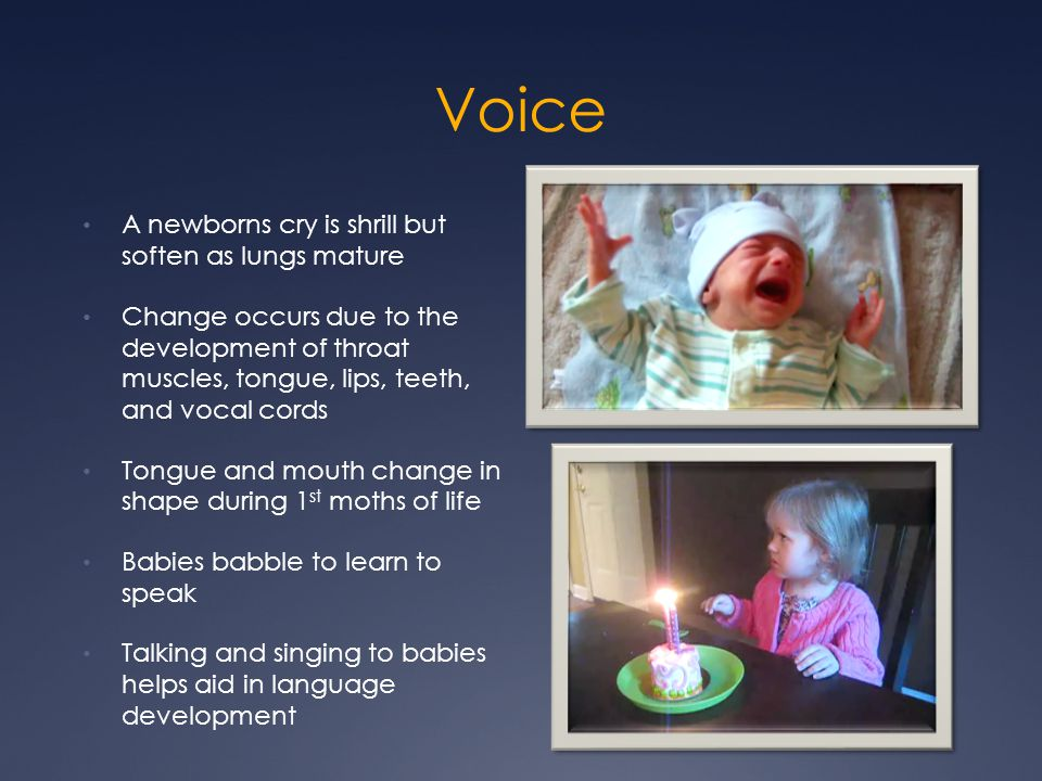 Voice A newborns cry is shrill but soften as lungs mature Change occurs due to the development of throat muscles, tongue, lips, teeth, and vocal cords
