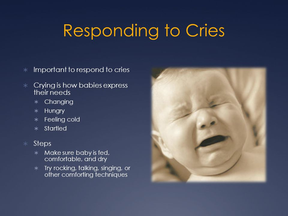 Responding to Cries  Important to respond to cries  Crying is how babies express their needs  Changing  Hungry  Feeling cold  Startled  Steps 