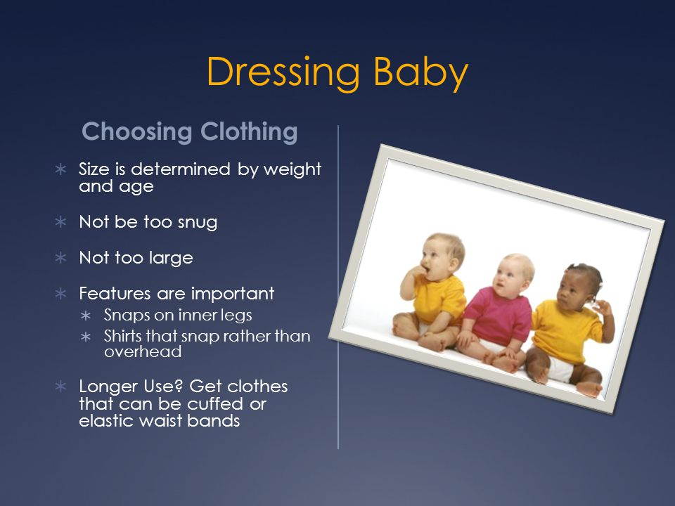 Dressing Baby Choosing Clothing  Size is determined by weight and age  Not be too snug  Not too large  Features are important  Snaps on inner leg