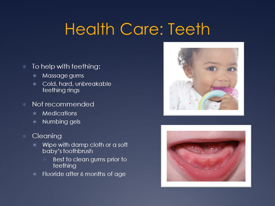 Health Care: Teeth  To help with teething:  Massage gums  Cold, hard, unbreakable teething rings  Not recommended  Medications  Numbing gels  C