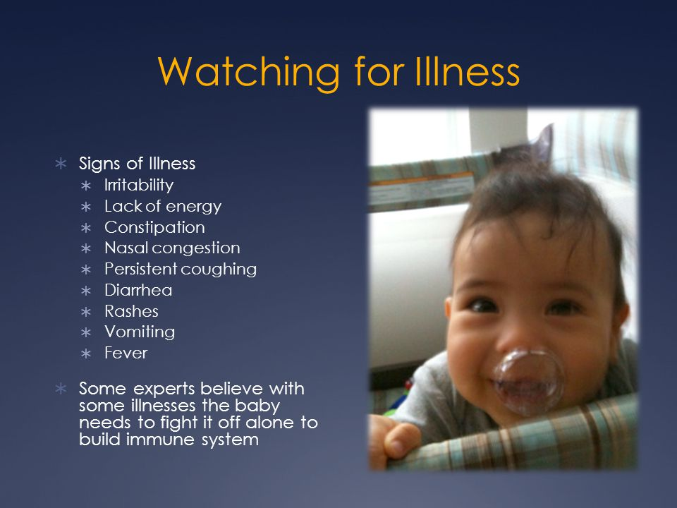 Watching for Illness  Signs of Illness  Irritability  Lack of energy  Constipation  Nasal congestion  Persistent coughing  Diarrhea  Rashes 