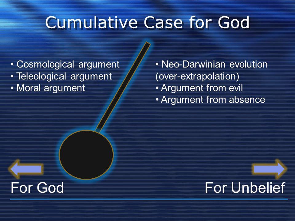 Cumulative Case for God For GodFor Unbelief Cosmological argument Teleological argument Moral argument Neo-Darwinian evolution (over-extrapolation) Ar