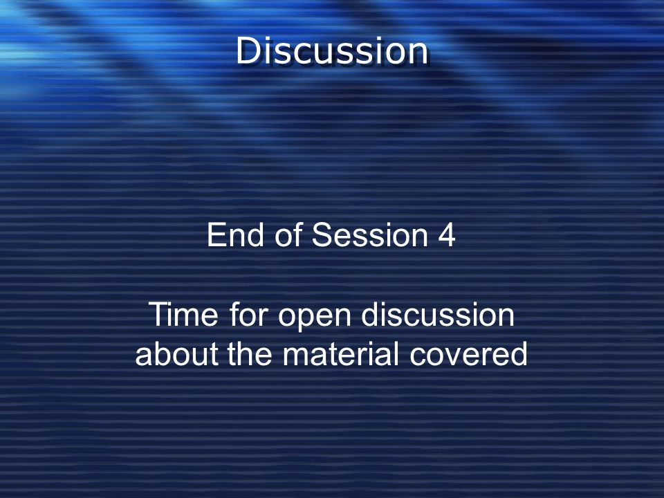 Discussion End of Session 4 Time for open discussion about the material covered