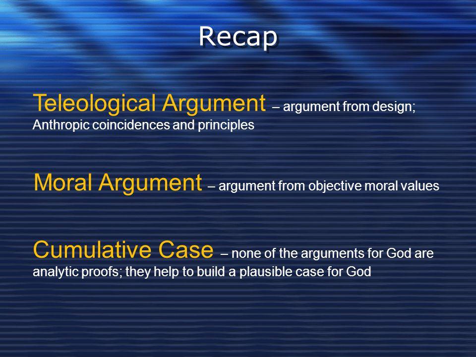 Recap Teleological Argument – argument from design; Anthropic coincidences and principles Moral Argument – argument from objective moral values Cumula
