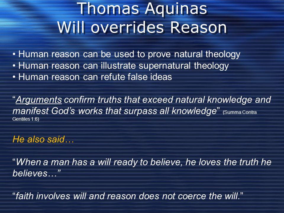 Thomas Aquinas Will overrides Reason Human reason can be used to prove natural theology Human reason can illustrate supernatural theology Human reason
