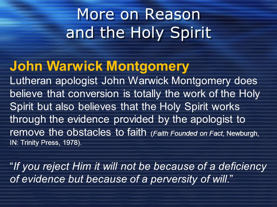 More on Reason and the Holy Spirit John Warwick Montgomery Lutheran apologist John Warwick Montgomery does believe that conversion is totally the work