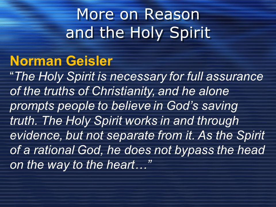 """More on Reason and the Holy Spirit Norman Geisler """"The Holy Spirit is necessary for full assurance of the truths of Christianity, and he alone prompts"""