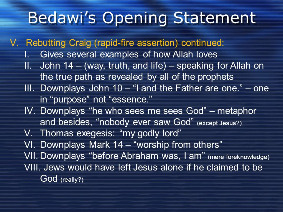 Bedawi's Opening Statement V.Rebutting Craig (rapid-fire assertion) continued: I.Gives several examples of how Allah loves II.John 14 – (way, truth, a