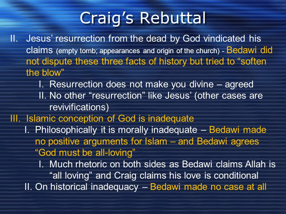 Craig's Rebuttal II.Jesus' resurrection from the dead by God vindicated his claims (empty tomb; appearances and origin of the church) - Bedawi did not