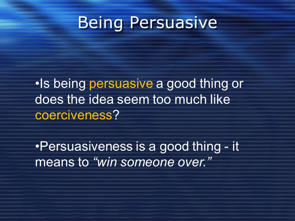 """Being Persuasive Is being persuasive a good thing or does the idea seem too much like coerciveness? Persuasiveness is a good thing - it means to """"win"""