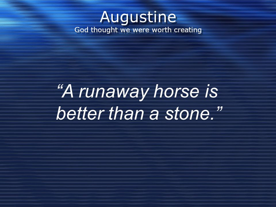 """Augustine God thought we were worth creating """"A runaway horse is better than a stone."""""""