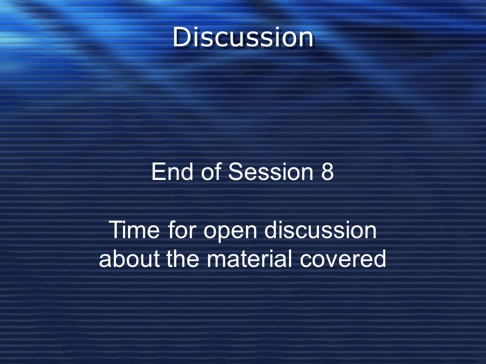 Discussion End of Session 8 Time for open discussion about the material covered