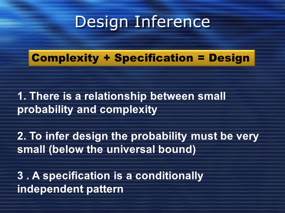 Design Inference Complexity + Specification = Design 1. There is a relationship between small probability and complexity 2. To infer design the probab
