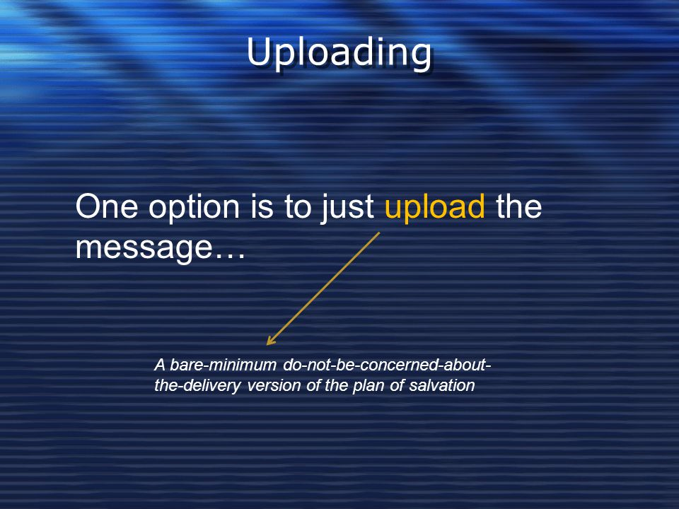 Uploading One option is to just upload the message… A bare-minimum do-not-be-concerned-about- the-delivery version of the plan of salvation