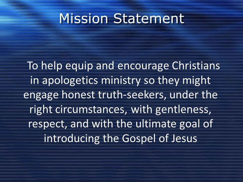 Mission Statement To help equip and encourage Christians in apologetics ministry so they might engage honest truth-seekers, under the right circumstan