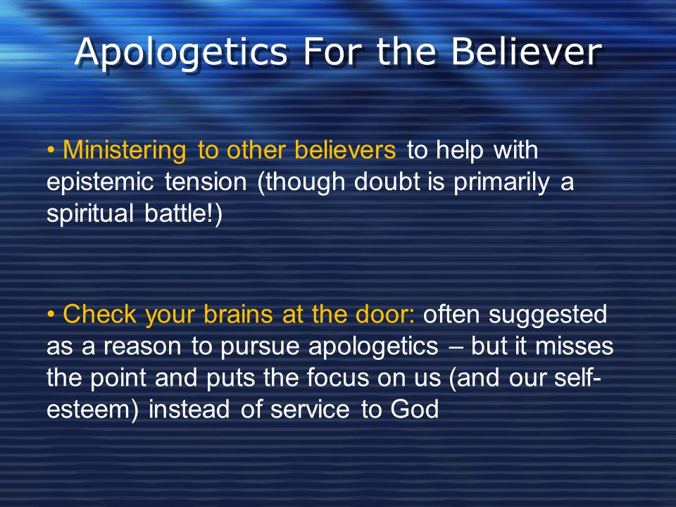 Apologetics For the Believer Ministering to other believers to help with epistemic tension (though doubt is primarily a spiritual battle!) Check your
