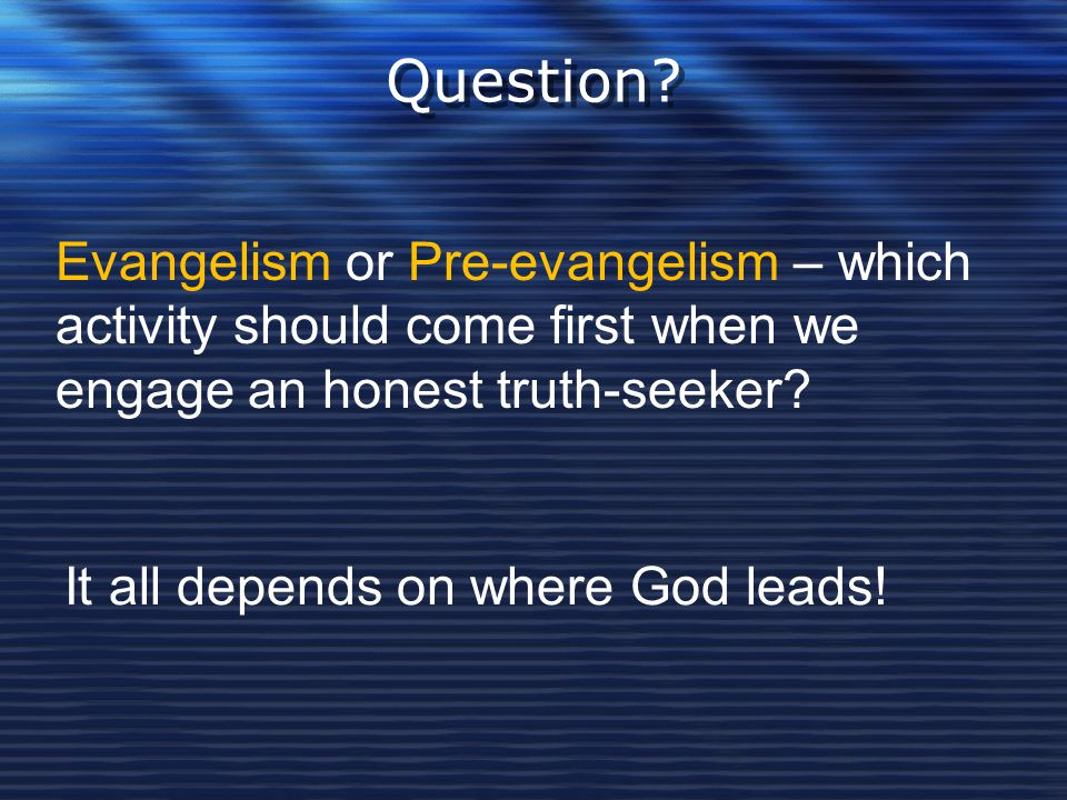 Question? Evangelism or Pre-evangelism – which activity should come first when we engage an honest truth-seeker? It all depends on where God leads!