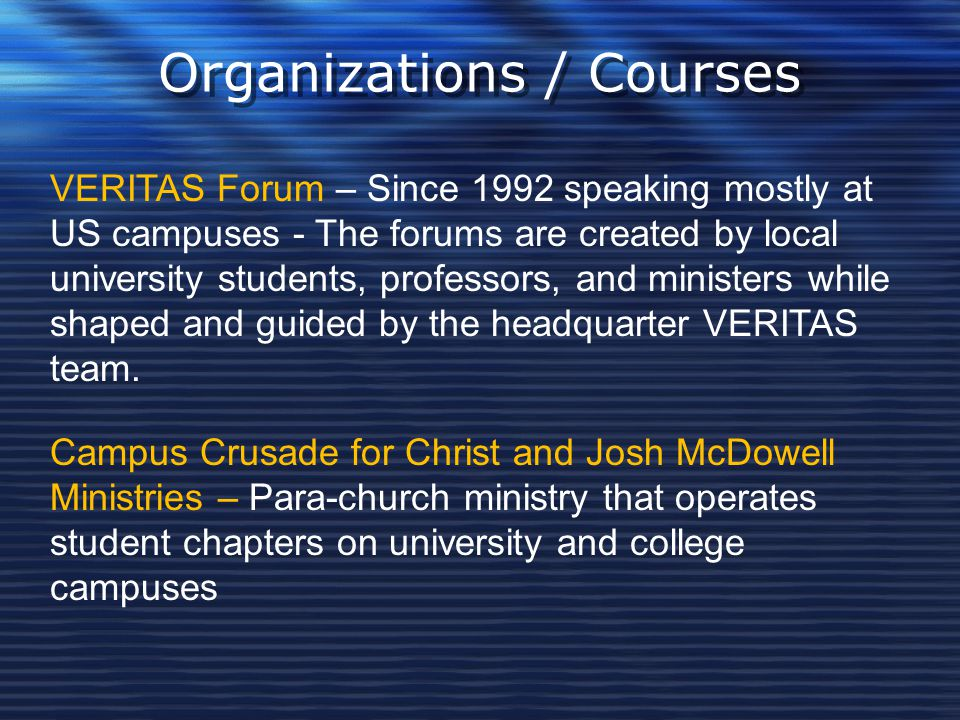 Organizations / Courses VERITAS Forum – Since 1992 speaking mostly at US campuses - The forums are created by local university students, professors, a