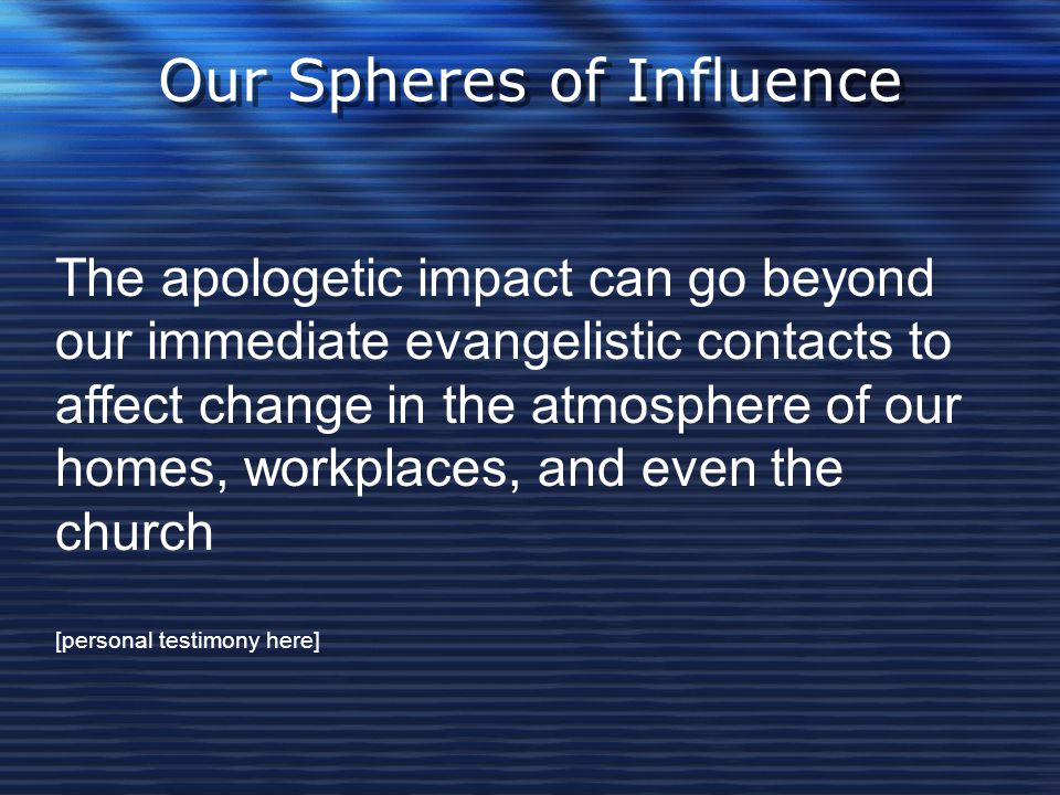 Our Spheres of Influence The apologetic impact can go beyond our immediate evangelistic contacts to affect change in the atmosphere of our homes, work