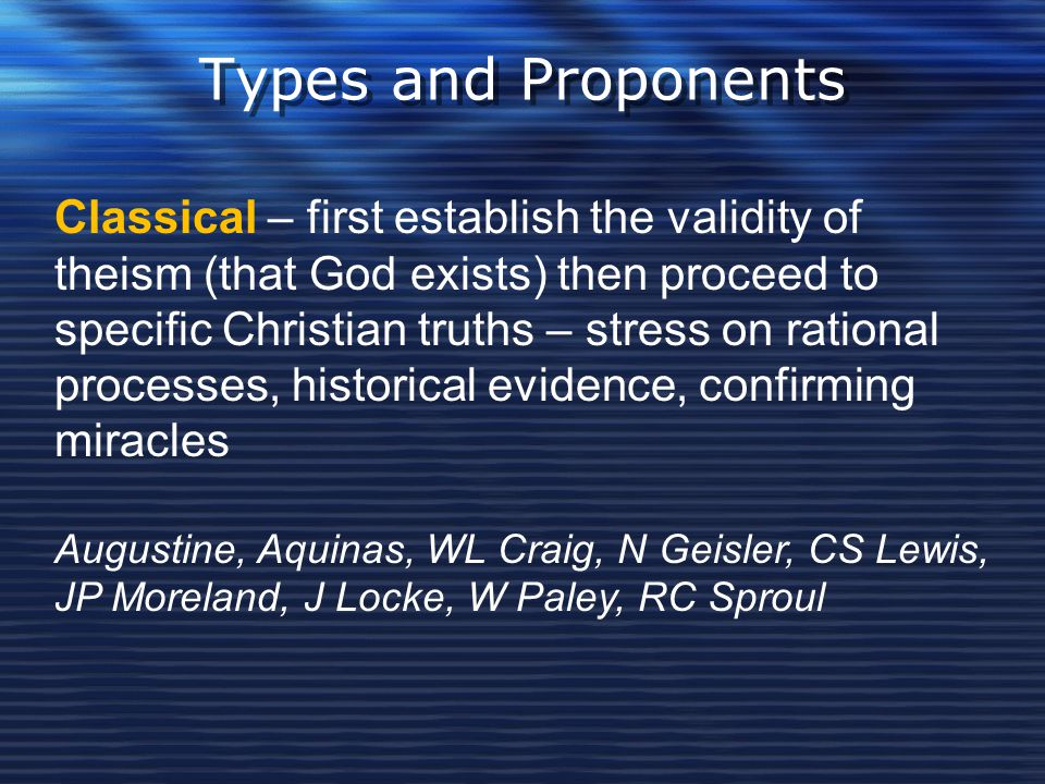 Types and Proponents Classical – first establish the validity of theism (that God exists) then proceed to specific Christian truths – stress on ration
