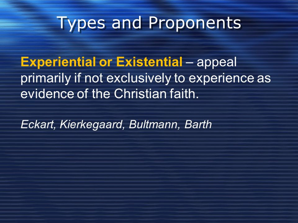 Types and Proponents Experiential or Existential – appeal primarily if not exclusively to experience as evidence of the Christian faith. Eckart, Kierk