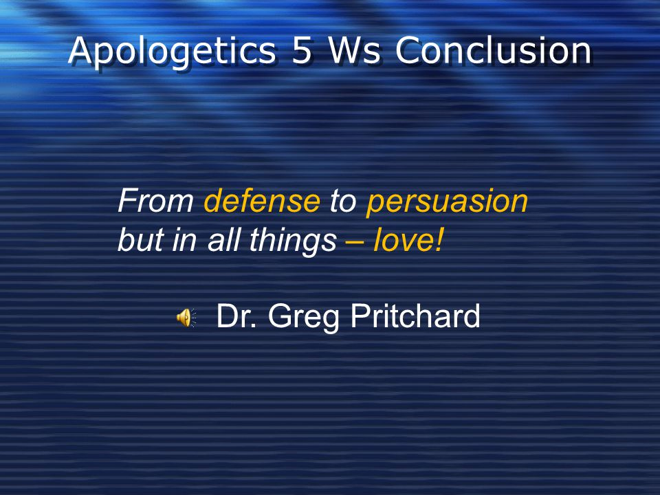 Apologetics 5 Ws Conclusion From defense to persuasion but in all things – love! Dr. Greg Pritchard