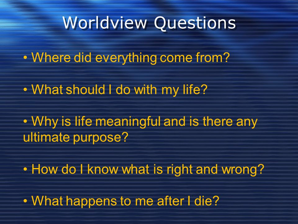 Worldview Questions Where did everything come from? What should I do with my life? Why is life meaningful and is there any ultimate purpose? How do I