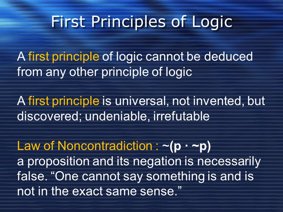 First Principles of Logic A first principle of logic cannot be deduced from any other principle of logic Law of Noncontradiction : ~(p · ~p) a proposi