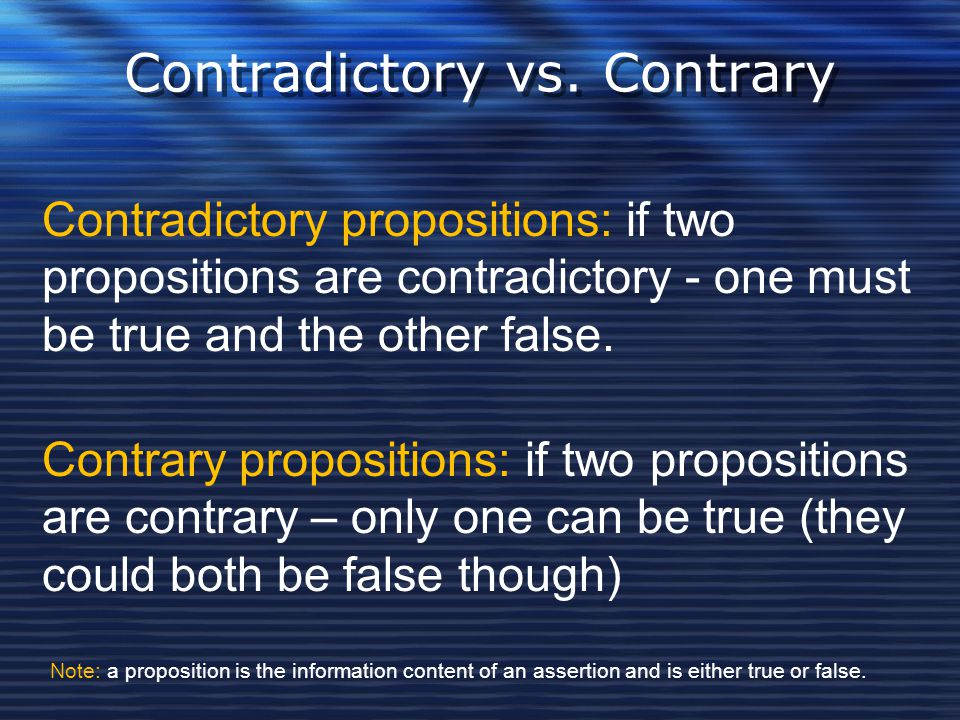Contradictory vs. Contrary Contradictory propositions: if two propositions are contradictory - one must be true and the other false. Contrary proposit