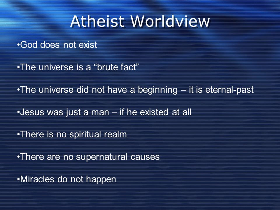 """Atheist Worldview God does not exist The universe is a """"brute fact"""" The universe did not have a beginning – it is eternal-past Jesus was just a man –"""