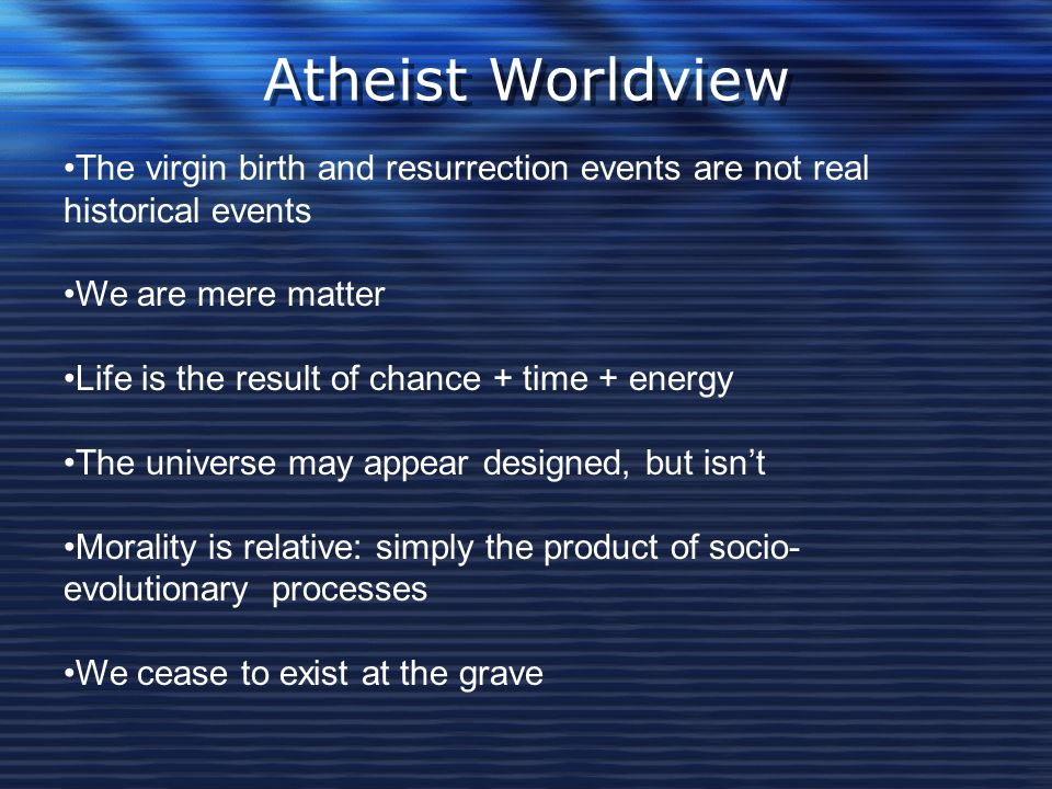 Atheist Worldview The virgin birth and resurrection events are not real historical events We are mere matter Life is the result of chance + time + ene