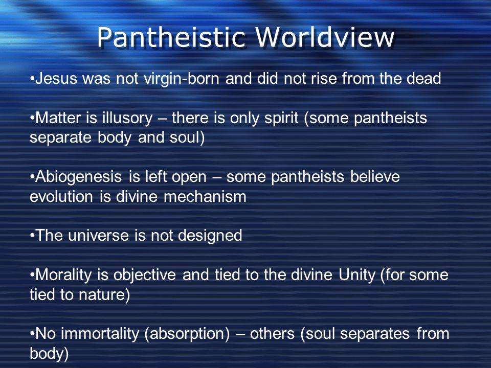 Pantheistic Worldview Jesus was not virgin-born and did not rise from the dead Matter is illusory – there is only spirit (some pantheists separate bod