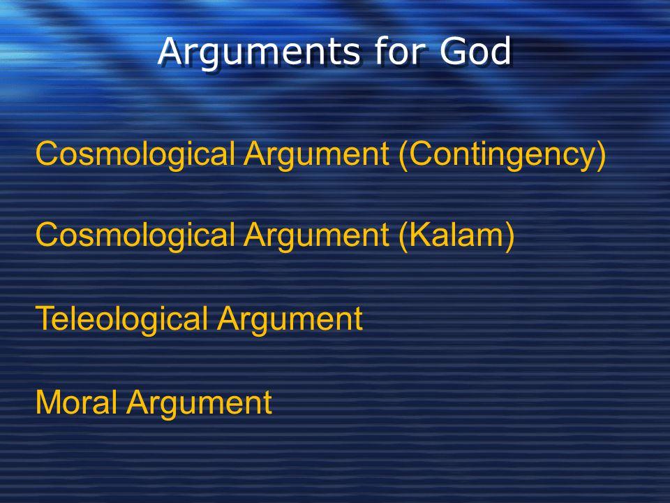 Arguments for God Cosmological Argument (Contingency) Cosmological Argument (Kalam) Teleological Argument Moral Argument