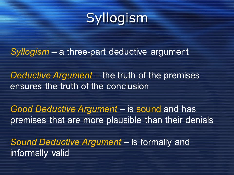 Syllogism Syllogism – a three-part deductive argument Deductive Argument – the truth of the premises ensures the truth of the conclusion Good Deductiv