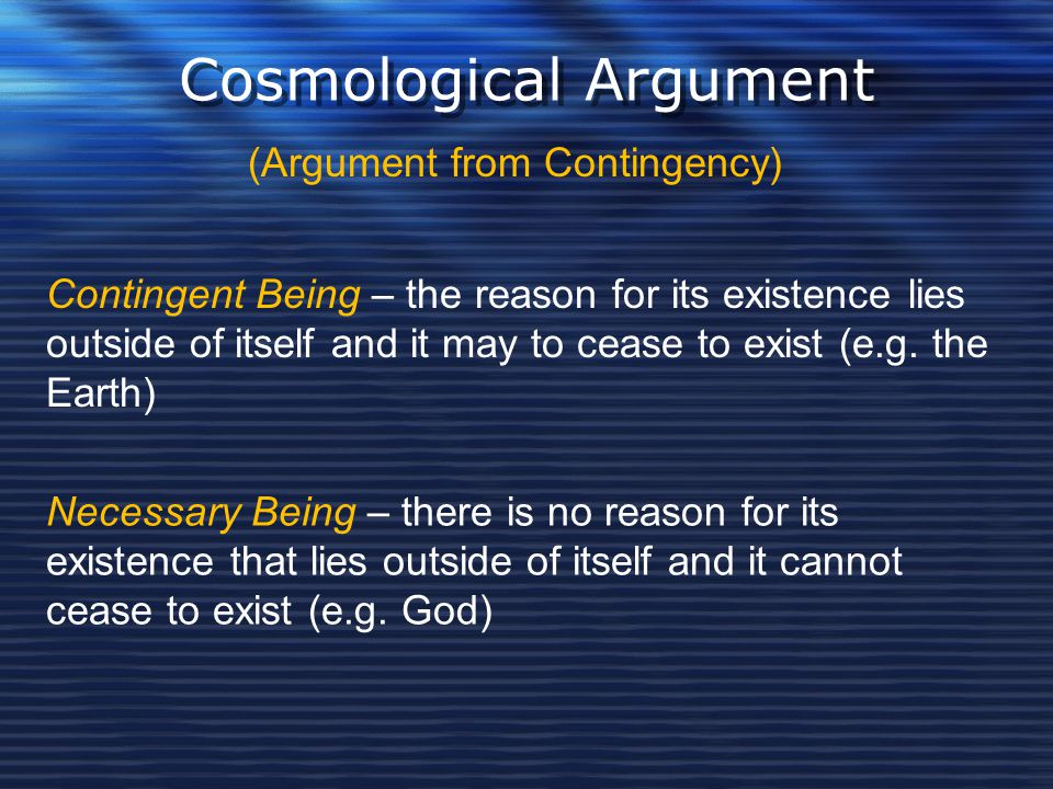 Cosmological Argument (Argument from Contingency) Contingent Being – the reason for its existence lies outside of itself and it may to cease to exist