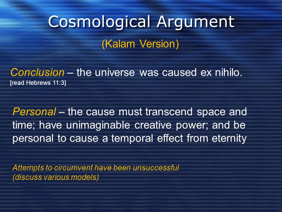 Cosmological Argument (Kalam Version) Conclusion – the universe was caused ex nihilo. [read Hebrews 11:3] Personal – the cause must transcend space an