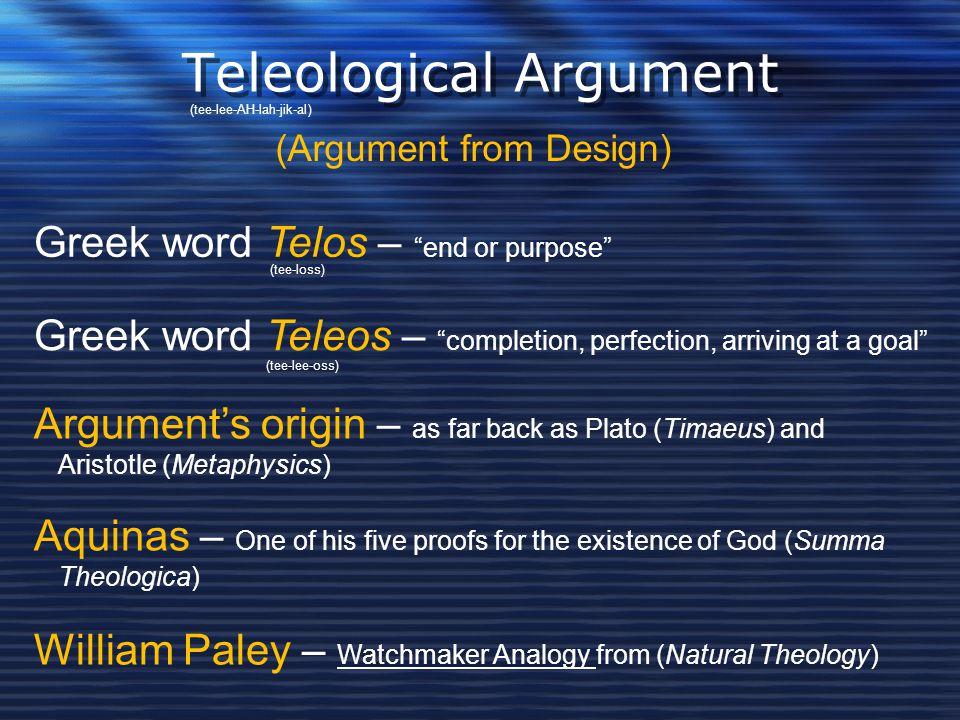 "Teleological Argument (Argument from Design) Greek word Telos – ""end or purpose"" Greek word Teleos – ""completion, perfection, arriving at a goal"" Argu"