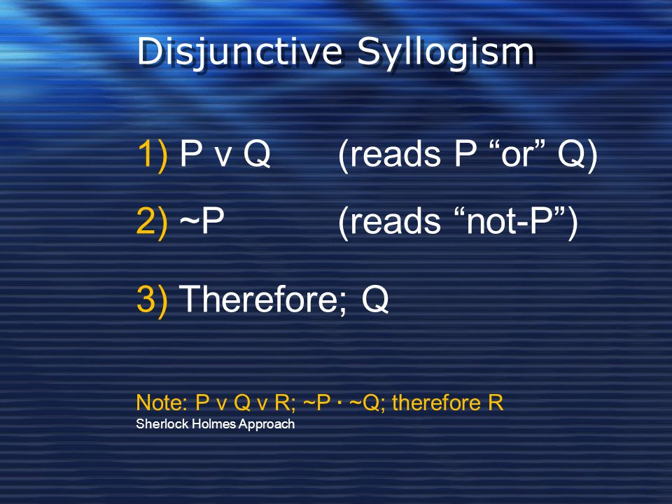 """Disjunctive Syllogism 1) P v Q (reads P """"or"""" Q) 2) ~P (reads """"not-P"""") 3) Therefore; Q Note: P v Q v R; ~P · ~Q; therefore R Sherlock Holmes Approach"""