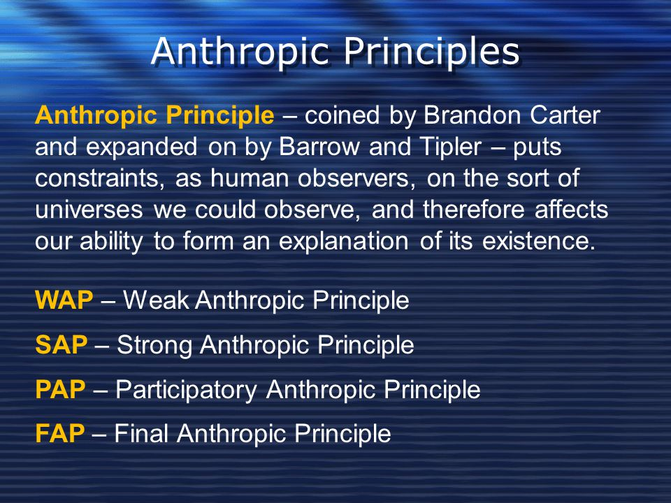 Anthropic Principles Anthropic Principle – coined by Brandon Carter and expanded on by Barrow and Tipler – puts constraints, as human observers, on th